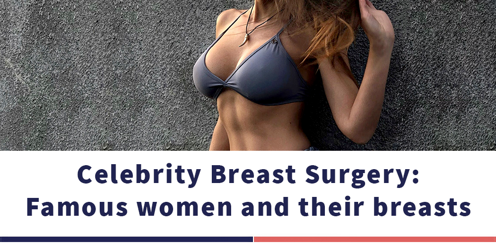CELEBRITY BREAST SURGERY: FAMOUS WOMEN AND THEIR BREASTS