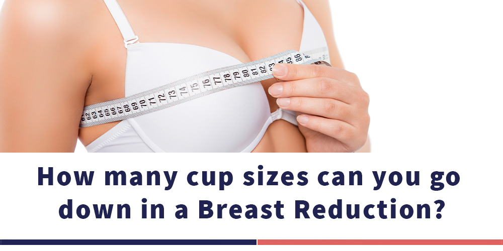 HOW MANY CUP SIZE CAN YOU GO DOWN IN A BREAST REDUCTION?